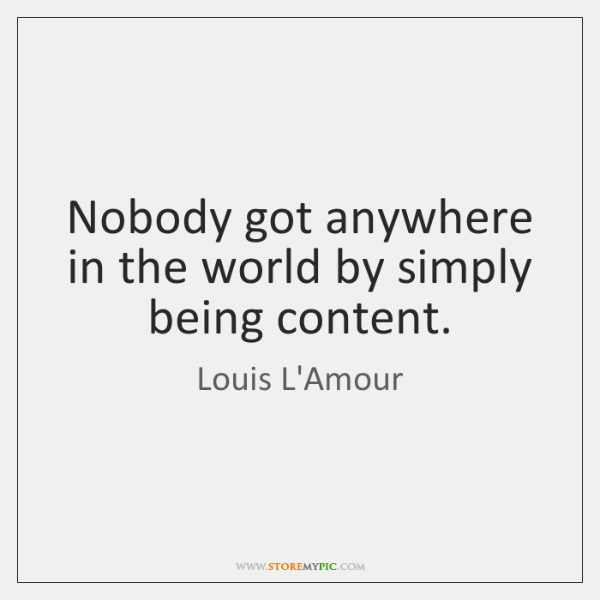 Nobody got anywhere in the world by simply being content.