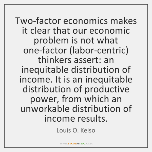 Two-factor economics makes it clear that our economic problem is not what ...