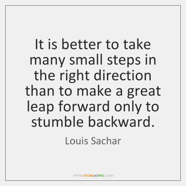 It is better to take many small steps in the right direction ...