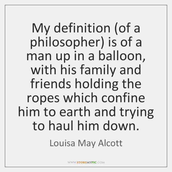 My definition (of a philosopher) is of a man up in a ...