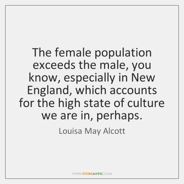The female population exceeds the male, you know, especially in New England, ...