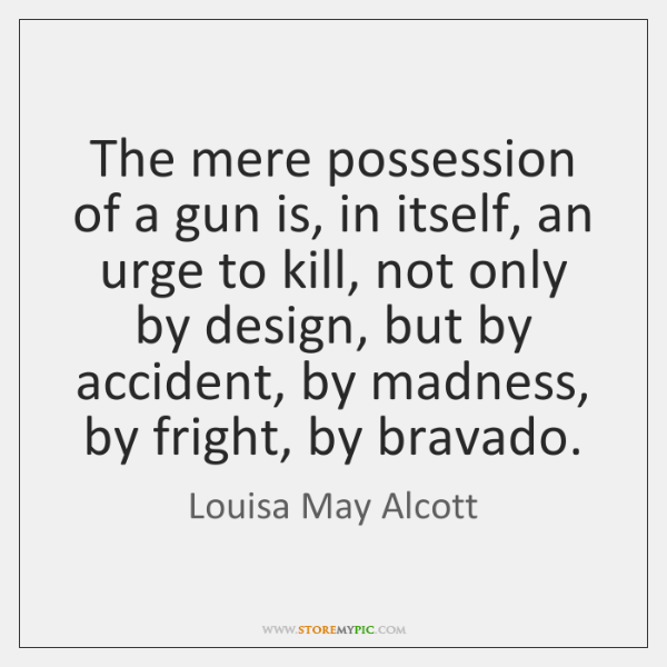 The mere possession of a gun is, in itself, an urge to ...