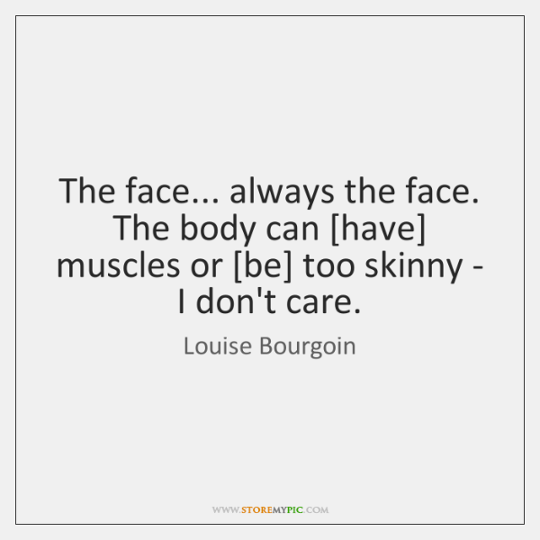 The face... always the face. The body can [have] muscles or [be] ...