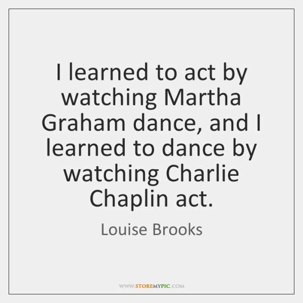 I learned to act by watching Martha Graham dance, and I learned ...