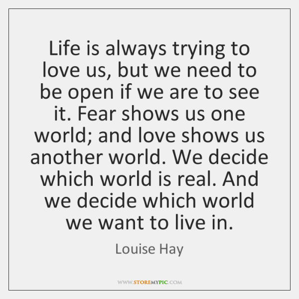 Life is always trying to love us, but we need to be ...