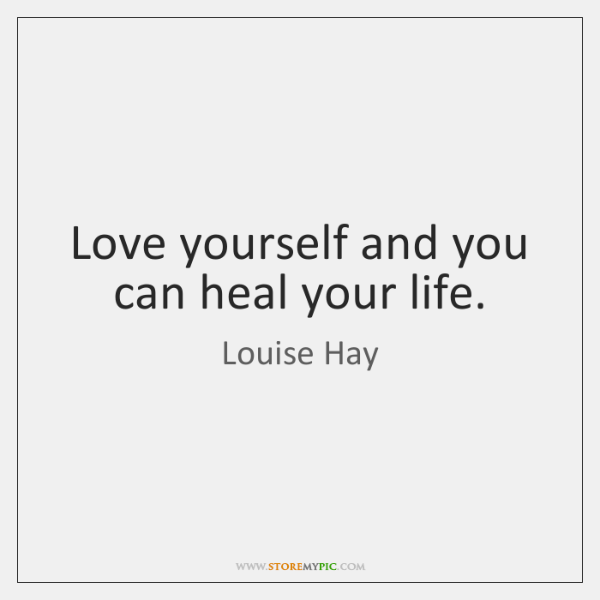 Love yourself and you can heal your life.