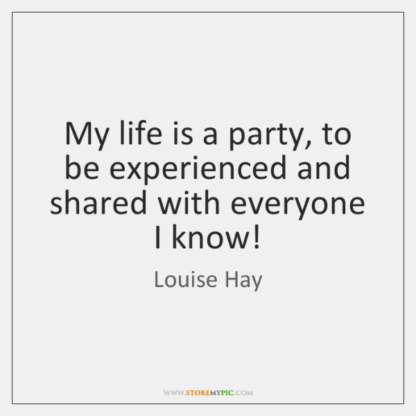My life is a party, to be experienced and shared with everyone ...