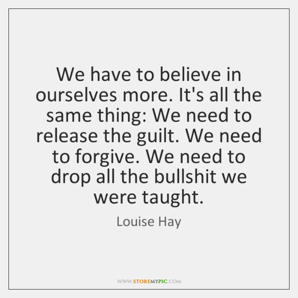 We have to believe in ourselves more. It's all the same thing: ...