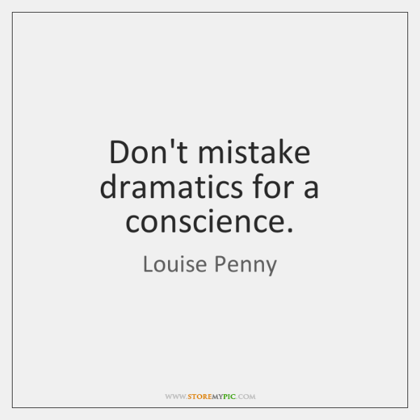 Don't mistake dramatics for a conscience.