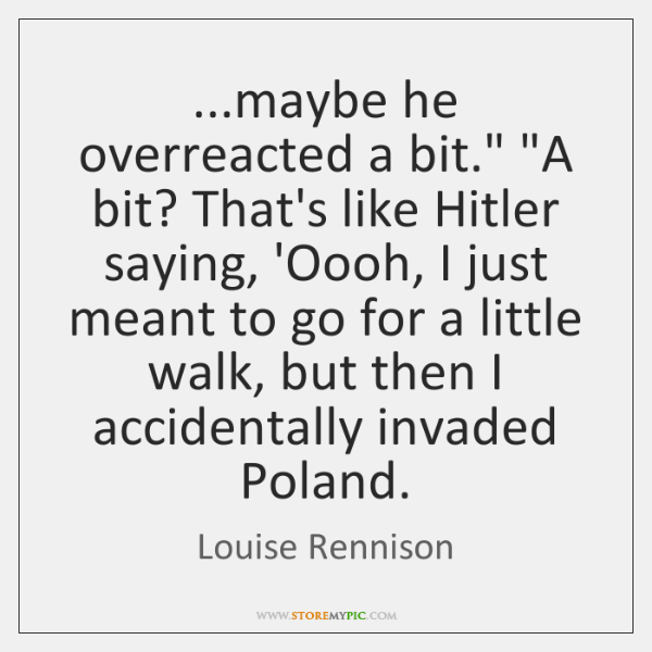 """...maybe he overreacted a bit."""" """"A bit? That's like Hitler saying, 'Oooh, ..."""