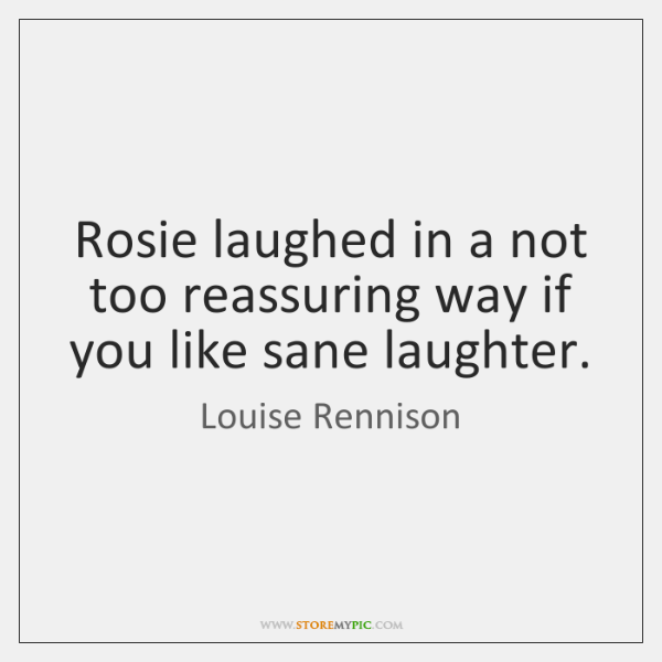 Rosie laughed in a not too reassuring way if you like sane ...