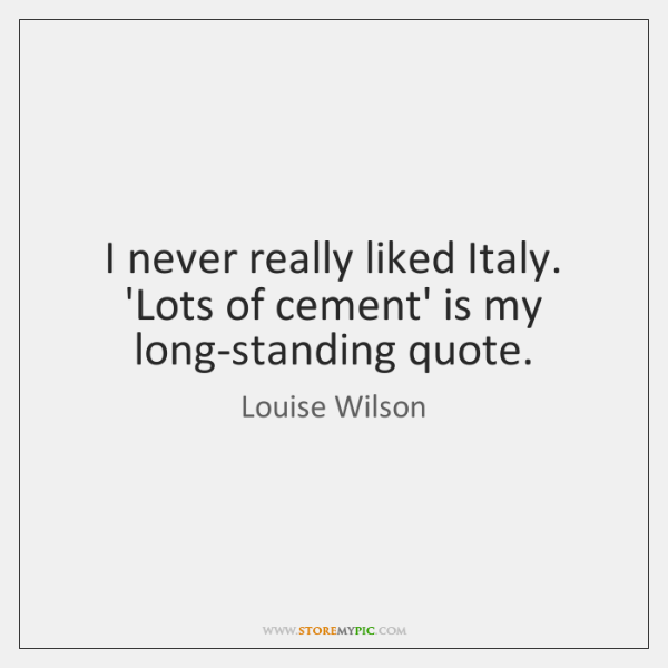 I never really liked Italy. 'Lots of cement' is my long-standing quote.