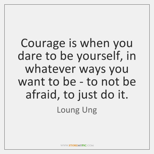 Courage is when you dare to be yourself, in whatever ways you ...