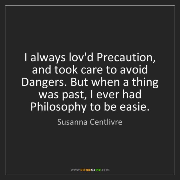 Susanna Centlivre: I always lov'd Precaution, and took care to avoid Dangers....