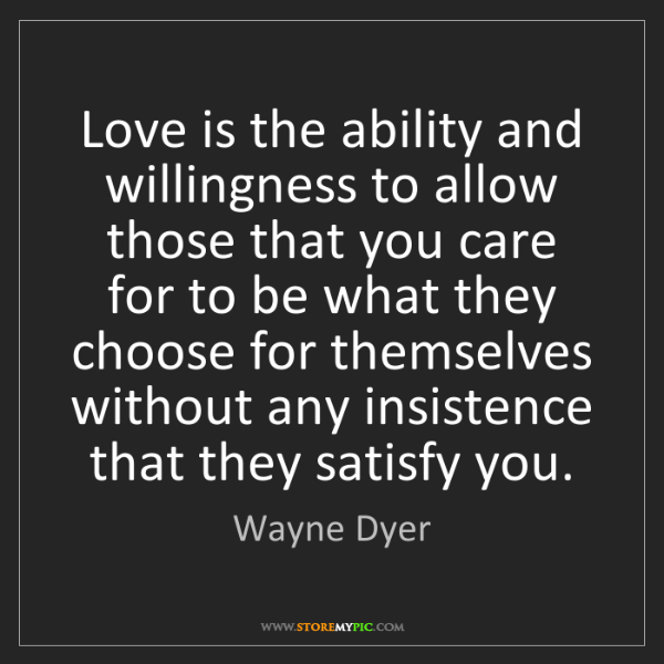 Wayne Dyer: Love is the ability and willingness to allow those that...