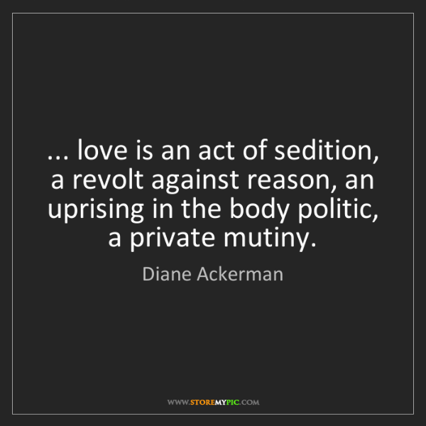 Diane Ackerman: ... love is an act of sedition, a revolt against reason,...