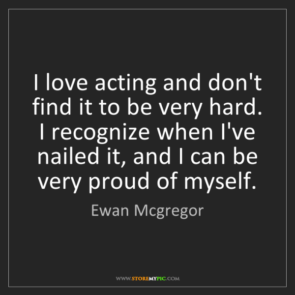 Ewan Mcgregor: I love acting and don't find it to be very hard. I recognize...