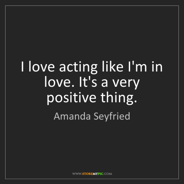 Amanda Seyfried: I love acting like I'm in love. It's a very positive...