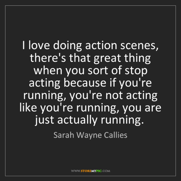 Sarah Wayne Callies: I love doing action scenes, there's that great thing...