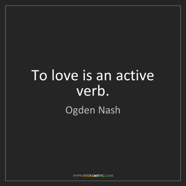 Ogden Nash: To love is an active verb.