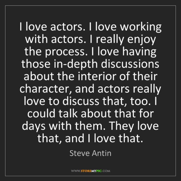 Steve Antin: I love actors. I love working with actors. I really enjoy...
