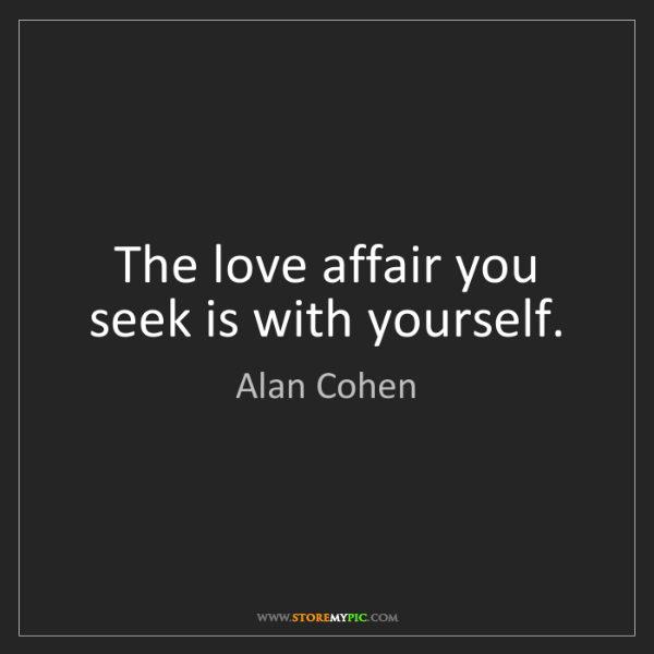Alan Cohen: The love affair you seek is with yourself.