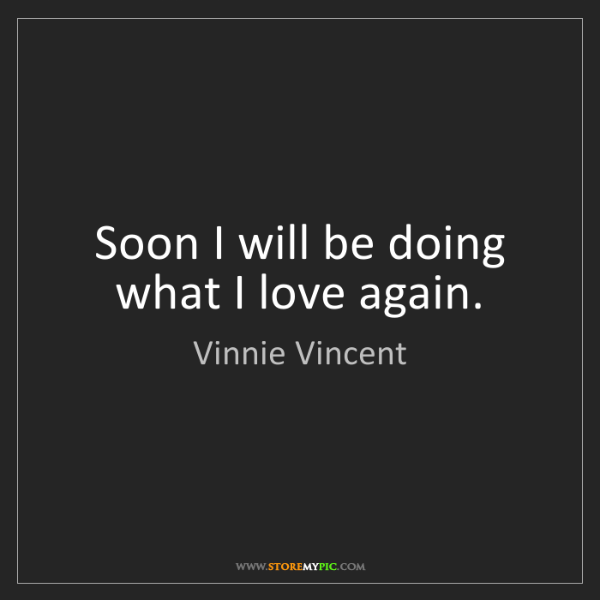 Vinnie Vincent: Soon I will be doing what I love again.