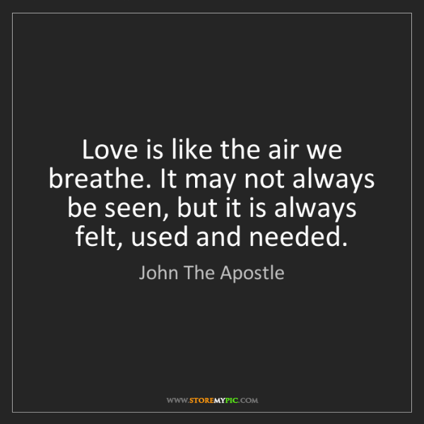 John The Apostle: Love is like the air we breathe. It may not always be...