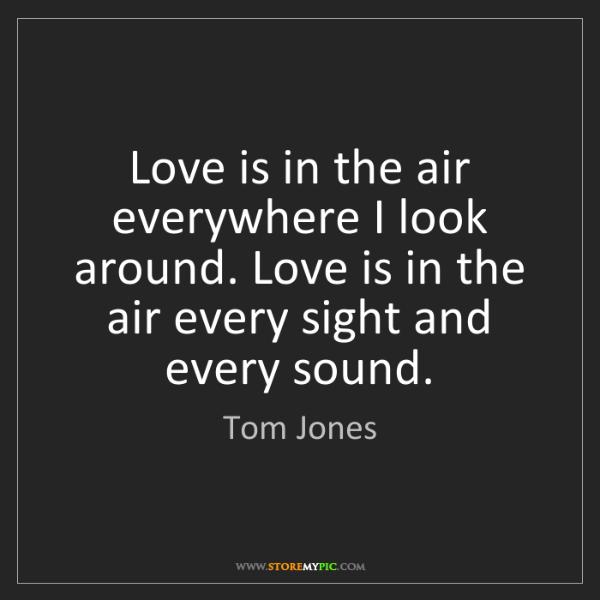 Tom Jones: Love is in the air everywhere I look around. Love is...