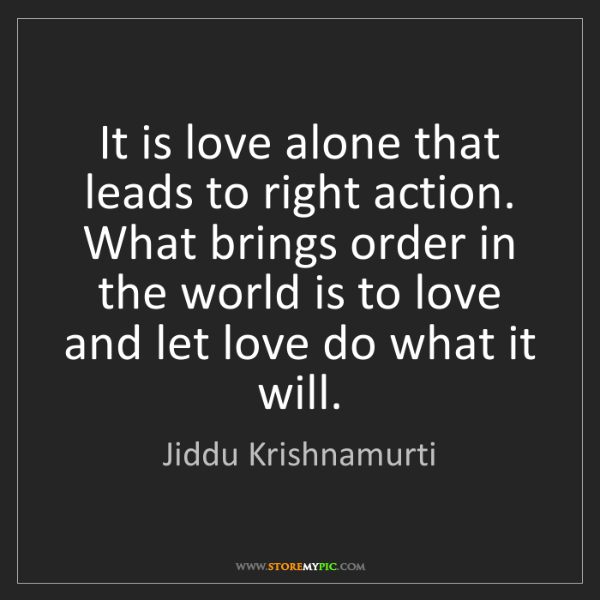 Jiddu Krishnamurti: It is love alone that leads to right action. What brings...