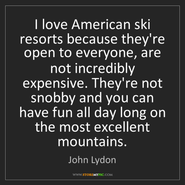 John Lydon: I love American ski resorts because they're open to everyone,...