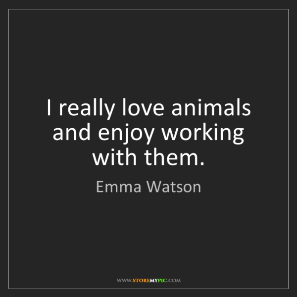 Emma Watson: I really love animals and enjoy working with them.