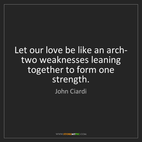 John Ciardi: Let our love be like an arch- two weaknesses leaning...