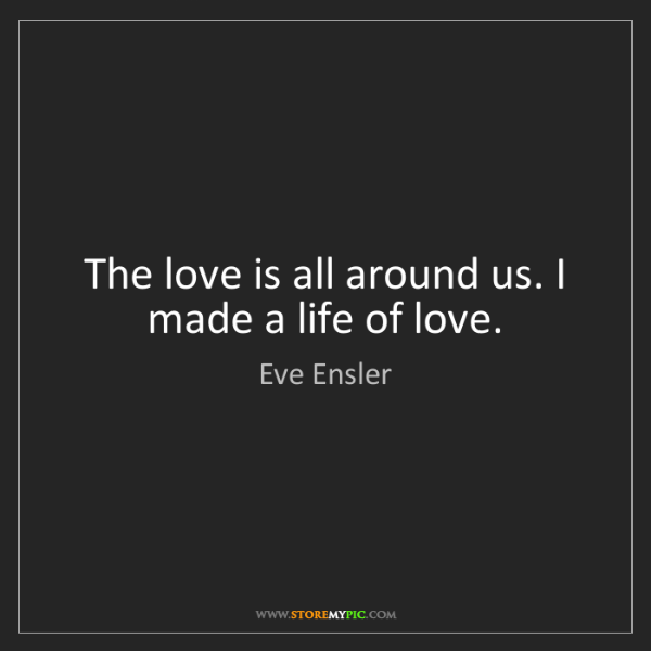 Eve Ensler: The love is all around us. I made a life of love.