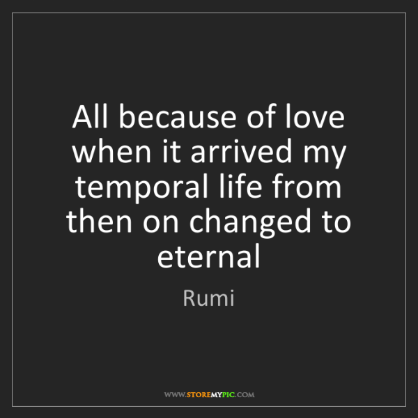 Rumi: All because of love when it arrived my temporal life...