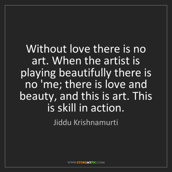 Jiddu Krishnamurti: Without love there is no art. When the artist is playing...