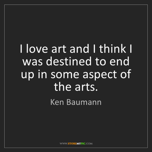 Ken Baumann: I love art and I think I was destined to end up in some...
