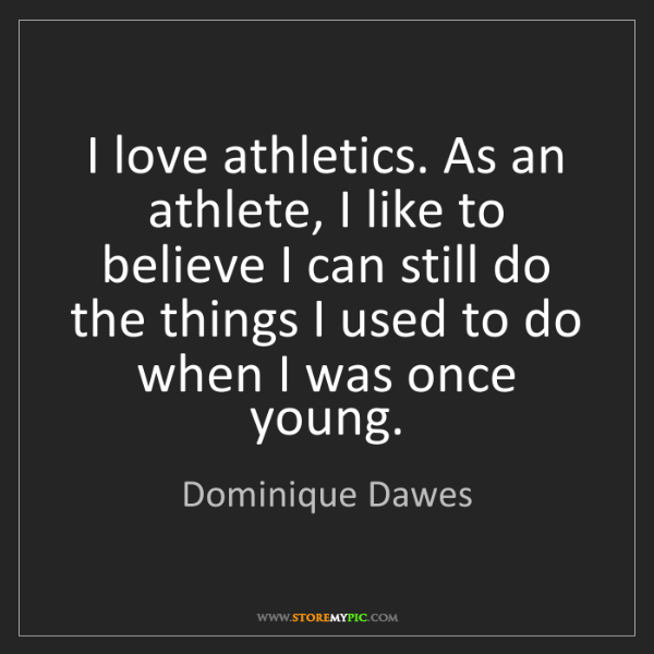Dominique Dawes: I love athletics. As an athlete, I like to believe I...