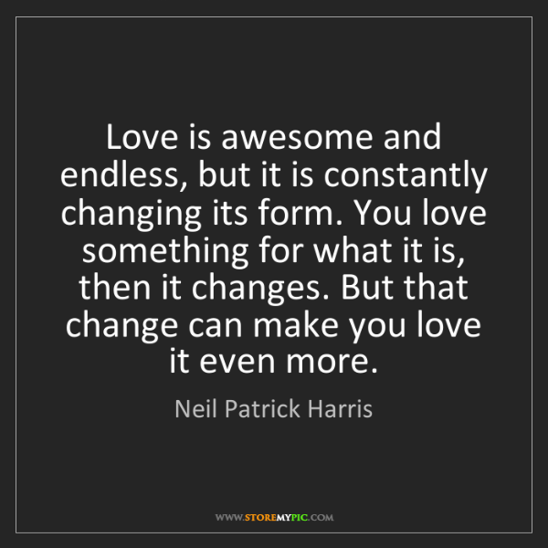 Neil Patrick Harris: Love is awesome and endless, but it is constantly changing...