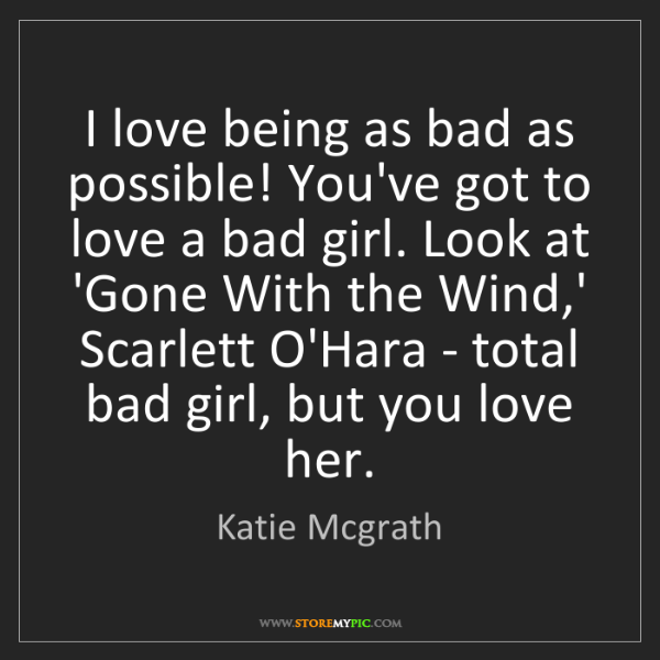 Katie Mcgrath: I love being as bad as possible! You've got to love a...