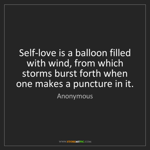 Anonymous: Self-love is a balloon filled with wind, from which storms...