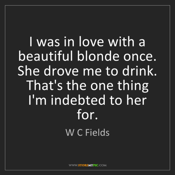 W C Fields: I was in love with a beautiful blonde once. She drove...