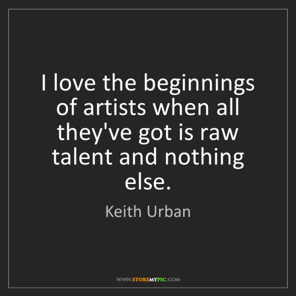 Keith Urban: I love the beginnings of artists when all they've got...