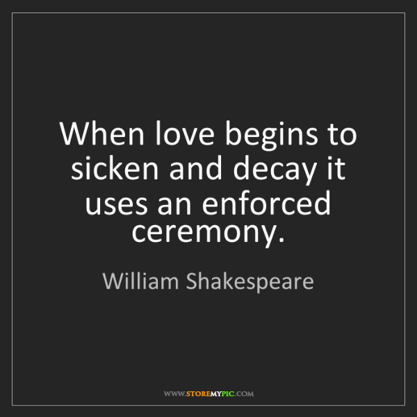 William Shakespeare: When love begins to sicken and decay it uses an enforced...