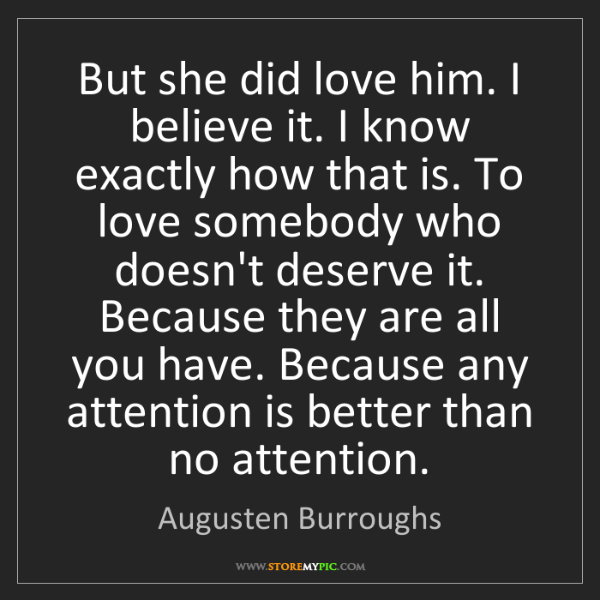 Augusten Burroughs: But she did love him. I believe it. I know exactly how...