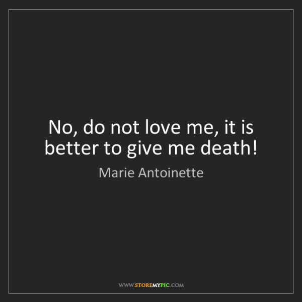 Marie Antoinette: No, do not love me, it is better to give me death!