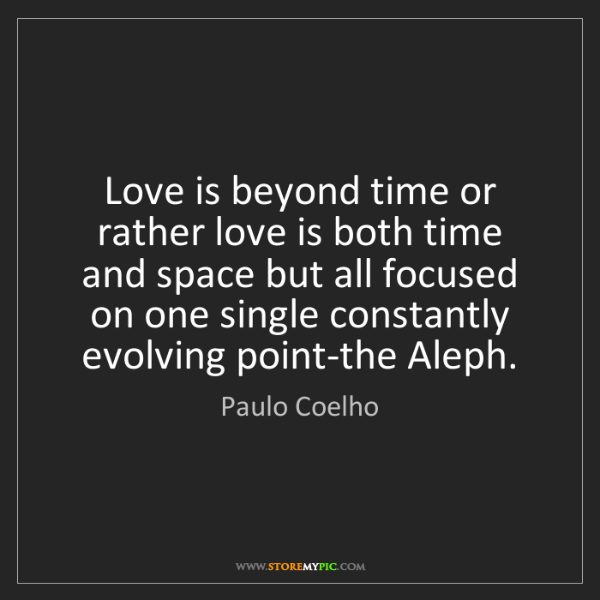 Paulo Coelho: Love is beyond time or rather love is both time and space...