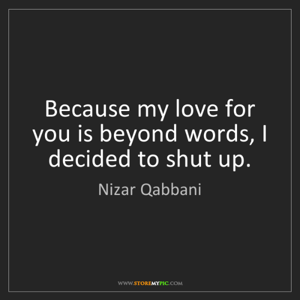 Nizar Qabbani: Because my love for you is beyond words, I decided to...