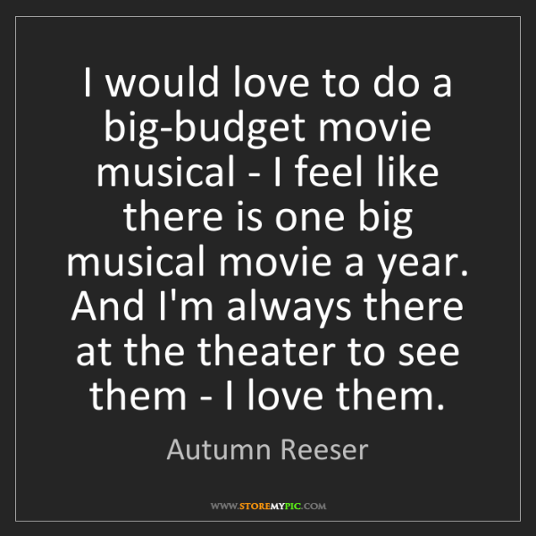Autumn Reeser: I would love to do a big-budget movie musical - I feel...