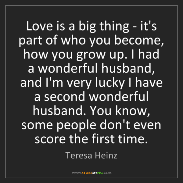 Teresa Heinz: Love is a big thing - it's part of who you become, how...